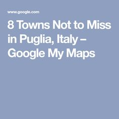 8 Towns Not to Miss in Puglia, Italy – Google My Maps