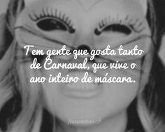 Tem gente que gosta tanto de Carnaval, que vive o ano inteiro de máscara.