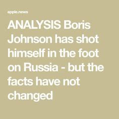 ANALYSIS Boris Johnson has shot himself in the foot on Russia - but the facts have not changed