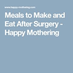 Meals to Make and Eat After Surgery - Happy Mothering