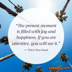 """""""The present moment is filled with joy and happiness. If you are attentive, you will see it."""" An important savoring reminder from Thich Nhat Hanh.   Happify Happy Quote"""