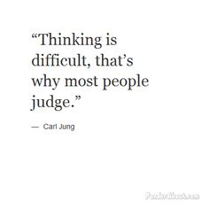 """Thinking is difficult, that's why most people judge."""