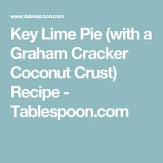 Key Lime Pie (with a Graham Cracker Coconut Crust) Recipe - Tablespoon.com