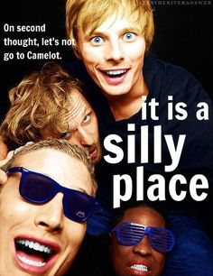 """In war we're tough and able, Quite indefatigable. Between our quests we sequin vests and impersonate Clark Gable. It's a busy life in Camelot."" Merlin/ Monty Python"