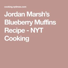 Jordan Marsh's Blueberry Muffins Recipe - NYT Cooking