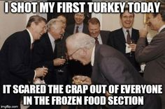 Laughing Men In Suits | I SHOT MY FIRST TURKEY TODAY IT SCARED THE CRAP OUT OF EVERYONE IN THE FROZEN FOOD SECTION | image tagged in memes,laughing men in suits | made w/ Imgflip meme maker