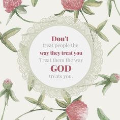 Don't treat people the way they treat you, treat them the way God treats you #God #Jesus #bible