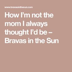How I'm not the mom I always thought I'd be – Bravas in the Sun