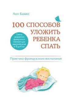 100 способов уложить ребенка спать Благодаря этой книге французские мамы и папы блестяще справляются с проблемой, которая волнует родителей во всем мире, – как без труда уложить ребенка 0–4 лет спать.