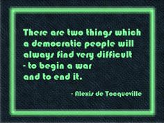 There are two things which a democratic people will always find very difficult – to begin a war and to end it.  - Quote by Alexis de Tocqueville