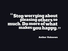 """""""Stop worrying about pleasing others so much. Do more of what makes you happy."""" ~ Author Unknown - Quotesville.Net"""