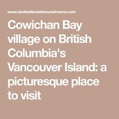Cowichan Bay village on British Columbia's Vancouver Island: a picturesque place to visit Bay Village, Seaside Village, Vancouver Island, British Columbia, Places To Visit, Buckets, Road Trips, Victoria, Travel