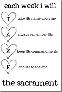 Each week I will (T)ake His name upon me (A)lways remember Him (K)eep His commandments (E)ndure to the end the sacrament...FHE