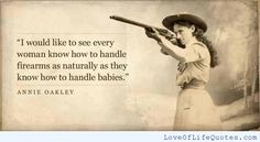 Annie Oakley quote on woman and firearms - http://www.loveoflifequotes.com/uncategorized/annie-oakley-quote-on-woman-and-firearms/
