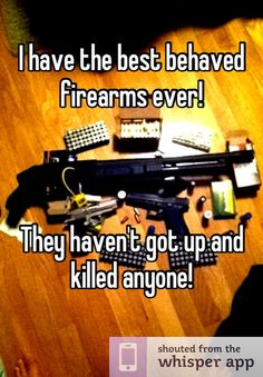I have the best behaved firearms ever!        They haven't got up and killed anyone!