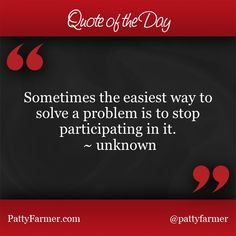 """""""Sometimes the easiest way to solve a problem is to stop participating in it."""" ~ unknown"""
