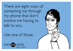 There are eight ways of contacting me through my phone that don't involve me having to talk to you. Use one of those.