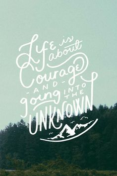 Life is about courage and going into the unknown ~ words to live by.