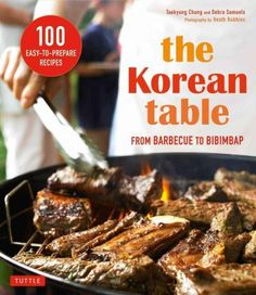 The Korean Table: From Barbecue to Bibimbap: 100 Easy-to-Prepare Recipes