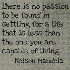 'There is no passion to be found in settling for a life that is less than the one you are capable of living.' Nelson Mandela #Quote #Wisdom