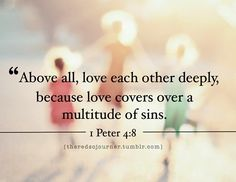 perfect for me right now..1 Peter 4:8