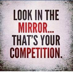 You are your own worse enemy and competition.  You are the one who determines whether you'll fail or succeed.... Have a blessed weekend!!!