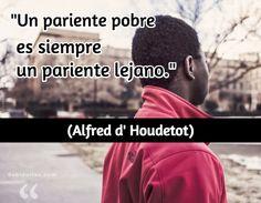 """""""Un pariente pobre es siempre un pariente lejano."""" (Alfred d' Houdetot)"""