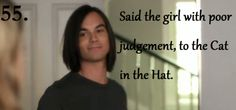 55. Said the girl with poor judgement, to the Cat in the Hat. ~Caleb Season 1 Episode 18