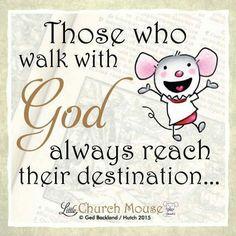 ✣♡✣ Those who walk with God always reach their destination...Amen...Little Church Mouse 27 Nov. 2015 ✣♡✣