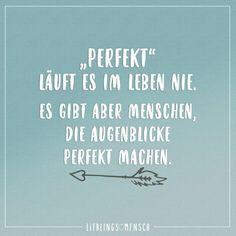 Perfekt laeuft es im Leben nie. Es gibt aber Menschen, die Augenblicke perfekt machen.