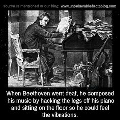 "unbelievable-facts: "" When Beethoven went deaf, he composed his music by hacking the legs off his piano and sitting on the floor so he could feel the vibrations. """