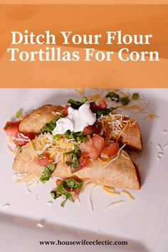 Housewife Eclectic: Rethink Your Tortilla: Why You Should Ditch Flour and Embrace Corn Tortillas