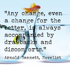 """""""Any change, even a change for the better, is always accompanied by drawbacks and discomforts.""""  -- Arnold Bennett, Novelist"""