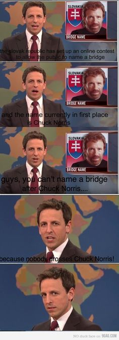 You can't name a bridge Chuck Norris because no one crosses Chuck Norris  @Kristin Fishback, this is what I was trying to tell you about on Sunday!