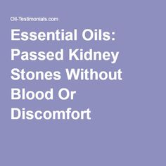Essential Oils: Passed Kidney Stones Without Blood Or Discomfort