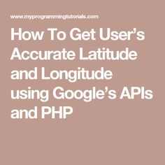 How To Get User's Accurate Latitude and Longitude using Google's APIs and PHP
