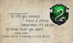 Slytherin: In life you always have a choice. Sometimes it's easier to think, that you don't