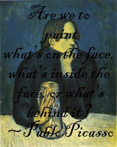 "Portrait of a Poet by Picasso during his blue period, along with one of his excellent quotes - ""Are we to paint what's on the face, what's inside the face or what's behind the face?"""