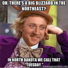 "Oh, there's a big blizzard in the northeast? In North Dakota we call that ""Tuesday."""
