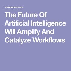 The Future Of Artificial Intelligence Will Amplify And Catalyze Workflows