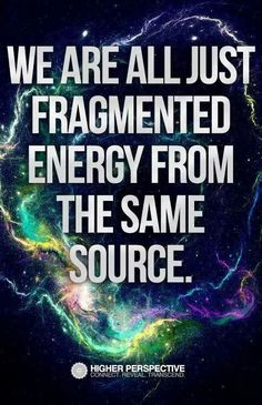 We are all just fragmented energy from the same Source.