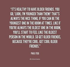 quote-Paul-Feig-its-healthy-to-have-older-friends-you-178616.png (1000×958)