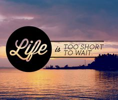 Life is too short to wait - #Quote