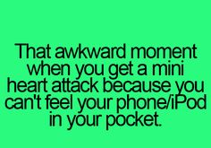 that awkward moment when you get a mini heart attack because you can't feel your phone/iPod in your pocket