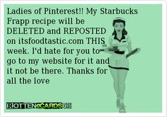 Ladies of Pinterest!! My Starbucks Frapp recipe will be  DELETED and REPOSTED on itsfoodtastic.com THIS  week. Id hate for you to go to my website for it and it not be there. Thanks for all the love