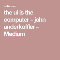 the ui is the computer – john underkoffler – Medium