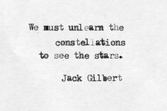 """We must unlearn the constellations to see the stars"" -Jack Gilbert"