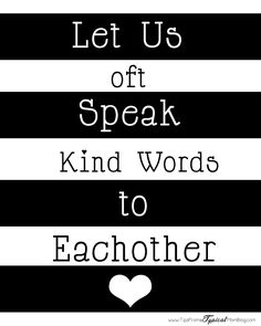 Let us oft' speak kind words to each other, kind words are sweet ...