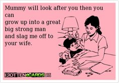 Mummy will look after you then you can grow up into a great big strong man and slag me off to your wife.
