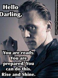 Tom Hiddleston Hello Darling: You are ready. You are prepared. You can do this. Rise and shine.